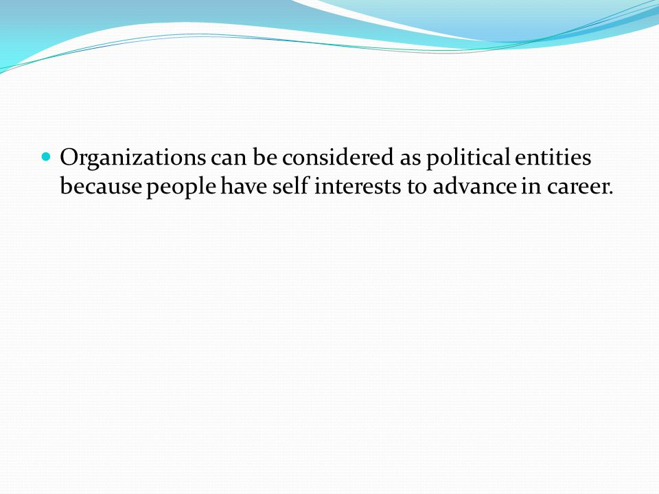 Organizations can be considered as political entities because people have self interests to advance in career.