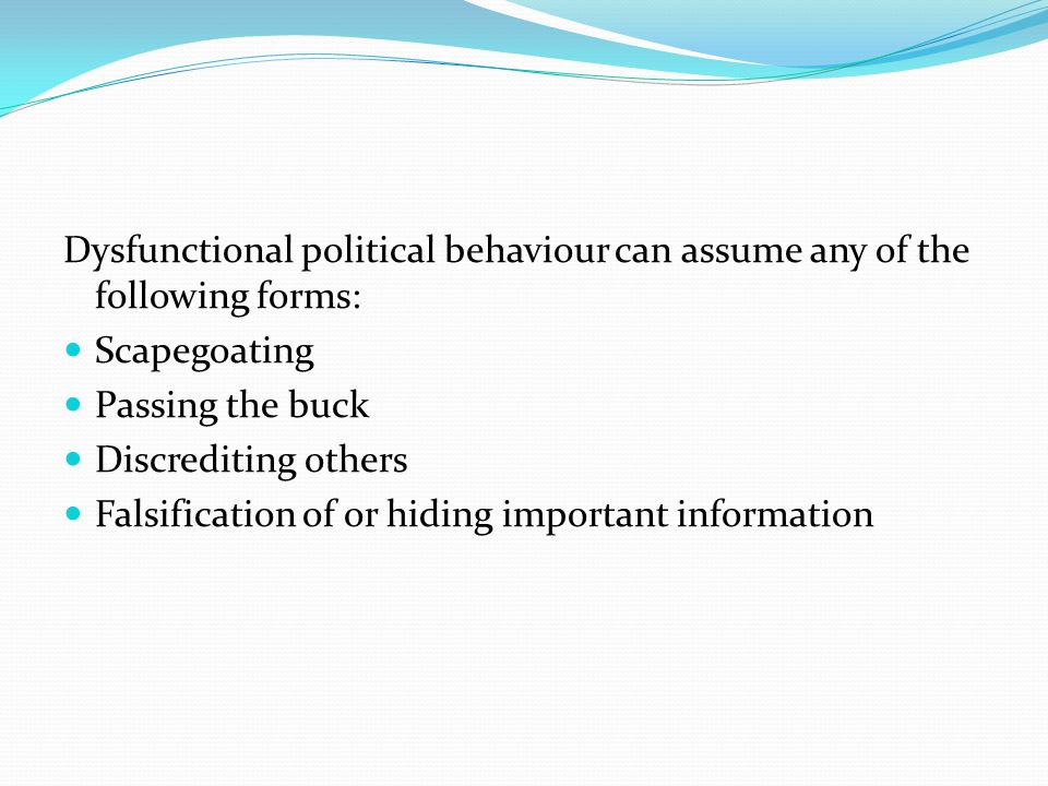 Dysfunctional political behaviour can assume any of the following forms: Scapegoating Passing the buck Discrediting others Falsification of or hiding important information