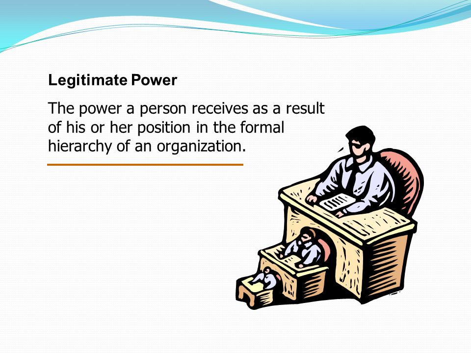Legitimate Power The power a person receives as a result of his or her position in the formal hierarchy of an organization.