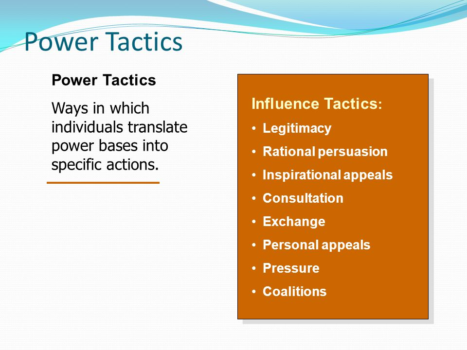 Power Tactics Influence Tactics : Legitimacy Rational persuasion Inspirational appeals Consultation Exchange Personal appeals Pressure Coalitions Influence Tactics : Legitimacy Rational persuasion Inspirational appeals Consultation Exchange Personal appeals Pressure Coalitions Power Tactics Ways in which individuals translate power bases into specific actions.