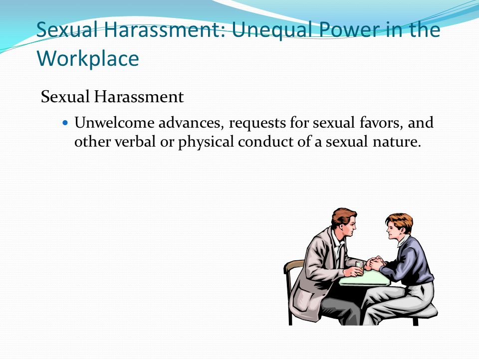 Sexual Harassment: Unequal Power in the Workplace Sexual Harassment Unwelcome advances, requests for sexual favors, and other verbal or physical conduct of a sexual nature.