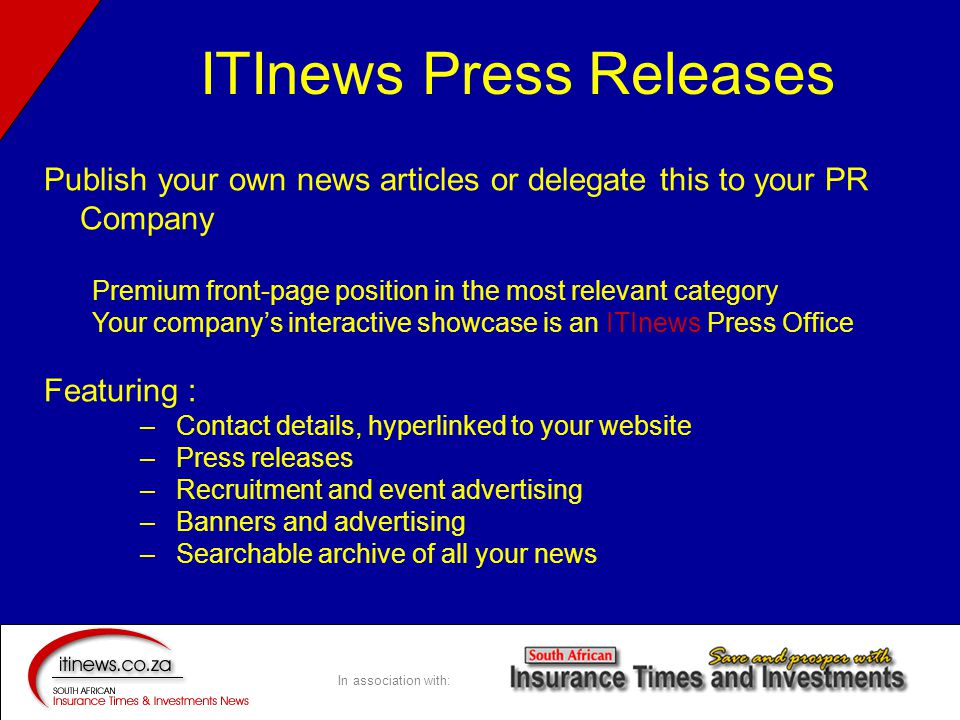 In association with: Publish your own news articles or delegate this to your PR Company Premium front-page position in the most relevant category Your company's interactive showcase is an ITInews Press Office Featuring : –Contact details, hyperlinked to your website –Press releases –Recruitment and event advertising –Banners and advertising –Searchable archive of all your news ITInews Press Releases