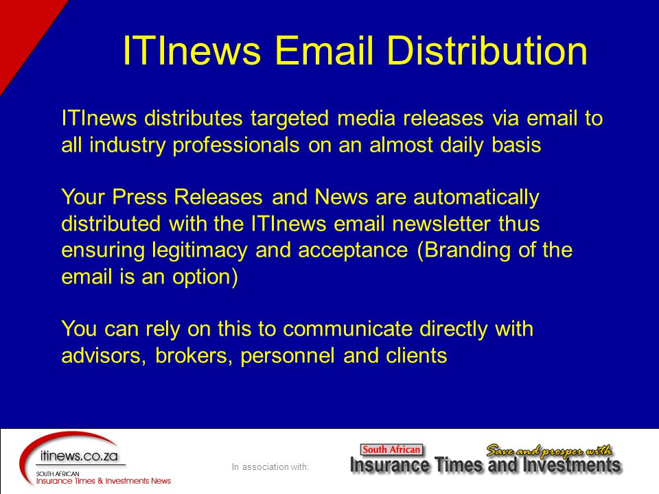 In association with: ITInews distributes targeted media releases via email to all industry professionals on an almost daily basis Your Press Releases and News are automatically distributed with the ITInews email newsletter thus ensuring legitimacy and acceptance (Branding of the email is an option) You can rely on this to communicate directly with advisors, brokers, personnel and clients ITInews Email Distribution