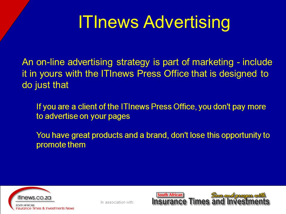 In association with: An on-line advertising strategy is part of marketing - include it in yours with the ITInews Press Office that is designed to do just that If you are a client of the ITInews Press Office, you don t pay more to advertise on your pages You have great products and a brand, don t lose this opportunity to promote them ITInews Advertising