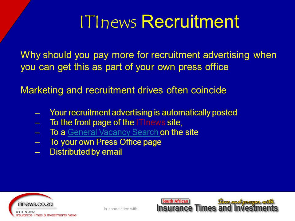 In association with: Why should you pay more for recruitment advertising when you can get this as part of your own press office Marketing and recruitment drives often coincide – Your recruitment advertising is automatically posted – To the front page of the ITInews site, – To a General Vacancy Search on the siteGeneral Vacancy Search – To your own Press Office page – Distributed by email ITInews Recruitment
