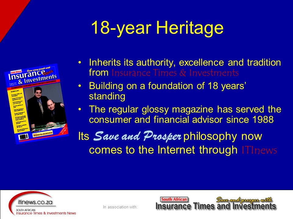 In association with: 18-year Heritage Inherits its authority, excellence and tradition from Insurance Times & Investments Building on a foundation of 18 years' standing The regular glossy magazine has served the consumer and financial advisor since 1988 Its Save and Prosper philosophy now comes to the Internet through ITInews