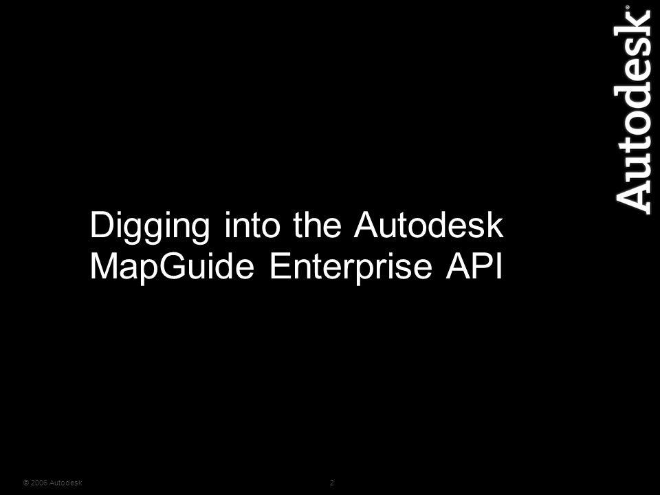 © 2006 Autodesk2 Digging into the Autodesk MapGuide Enterprise API
