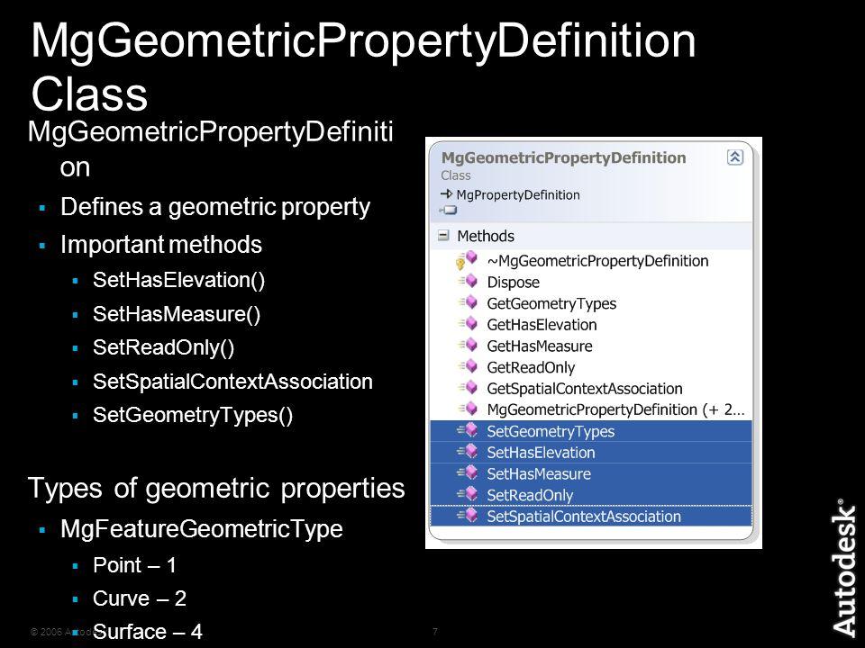 © 2006 Autodesk7 MgGeometricPropertyDefinition Class MgGeometricPropertyDefiniti on  Defines a geometric property  Important methods  SetHasElevation()  SetHasMeasure()  SetReadOnly()  SetSpatialContextAssociation  SetGeometryTypes() Types of geometric properties  MgFeatureGeometricType  Point – 1  Curve – 2  Surface – 4  Solid – 8