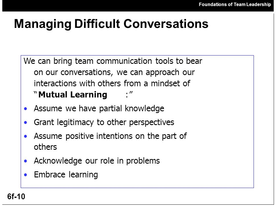 Foundations of Team Leadership 6f-10 Managing Difficult Conversations We can bring team communication tools to bear on our conversations, we can approach our interactions with others from a mindset of Mutual Learning: Assume we have partial knowledge Grant legitimacy to other perspectives Assume positive intentions on the part of others Acknowledge our role in problems Embrace learning