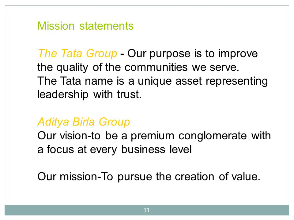 11 Mission statements The Tata Group - Our purpose is to improve the quality of the communities we serve. The Tata name is a unique asset representing
