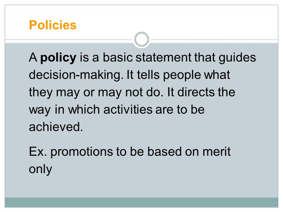 Policies A policy is a basic statement that guides decision-making. It tells people what they may or may not do. It directs the way in which activitie