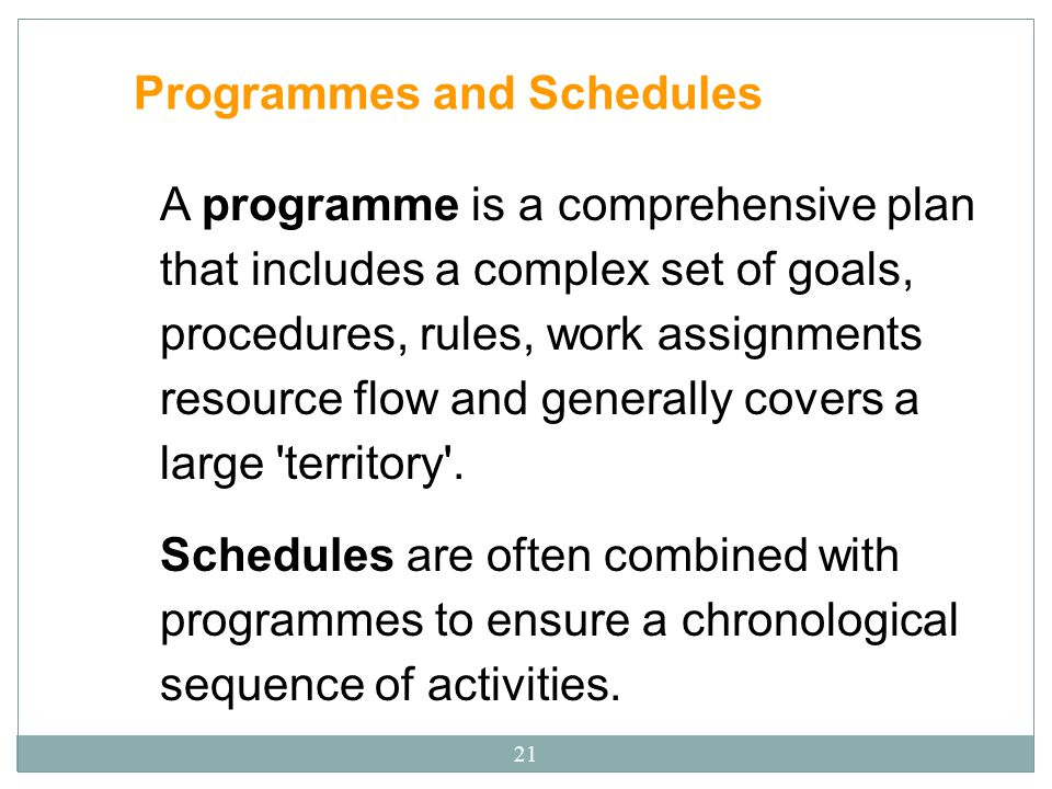 21 Programmes and Schedules A programme is a comprehensive plan that includes a complex set of goals, procedures, rules, work assignments resource flo