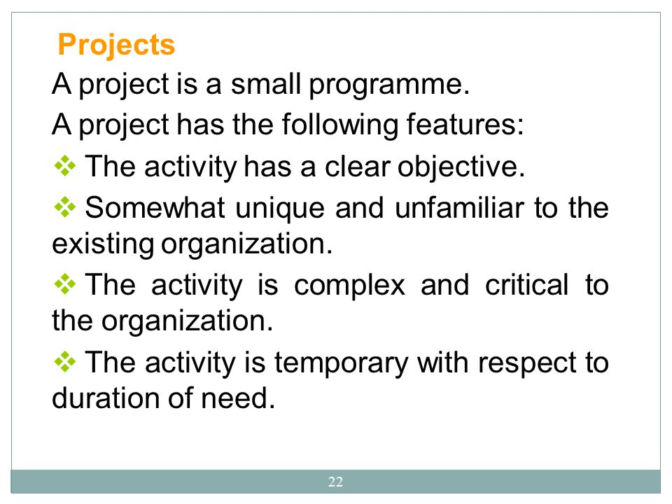 22 Projects A project is a small programme. A project has the following features:  The activity has a clear objective.  Somewhat unique and unfamili
