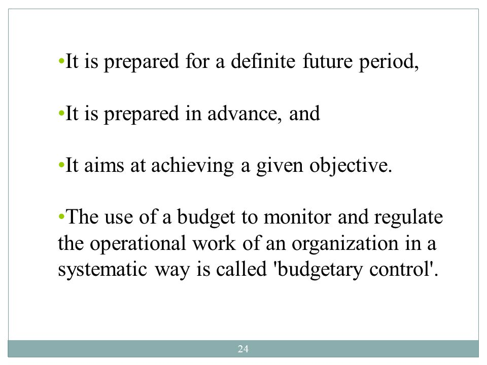 24 It is prepared for a definite future period, It is prepared in advance, and It aims at achieving a given objective. The use of a budget to monitor
