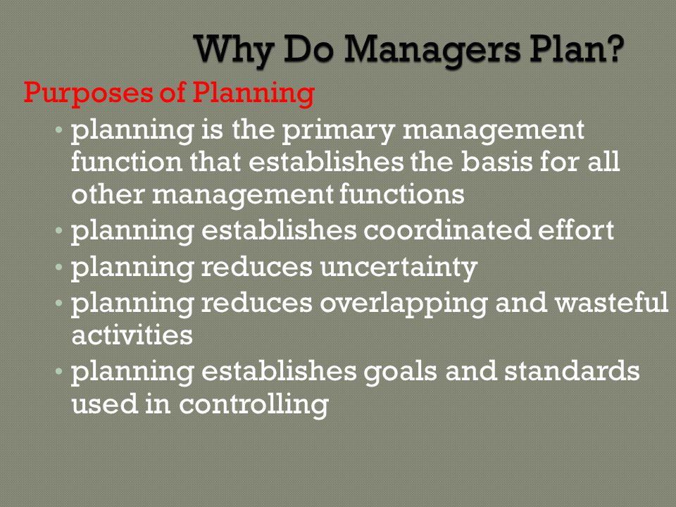 Why Do Managers Plan? Purposes of Planning planning is the primary management function that establishes the basis for all other management functions p