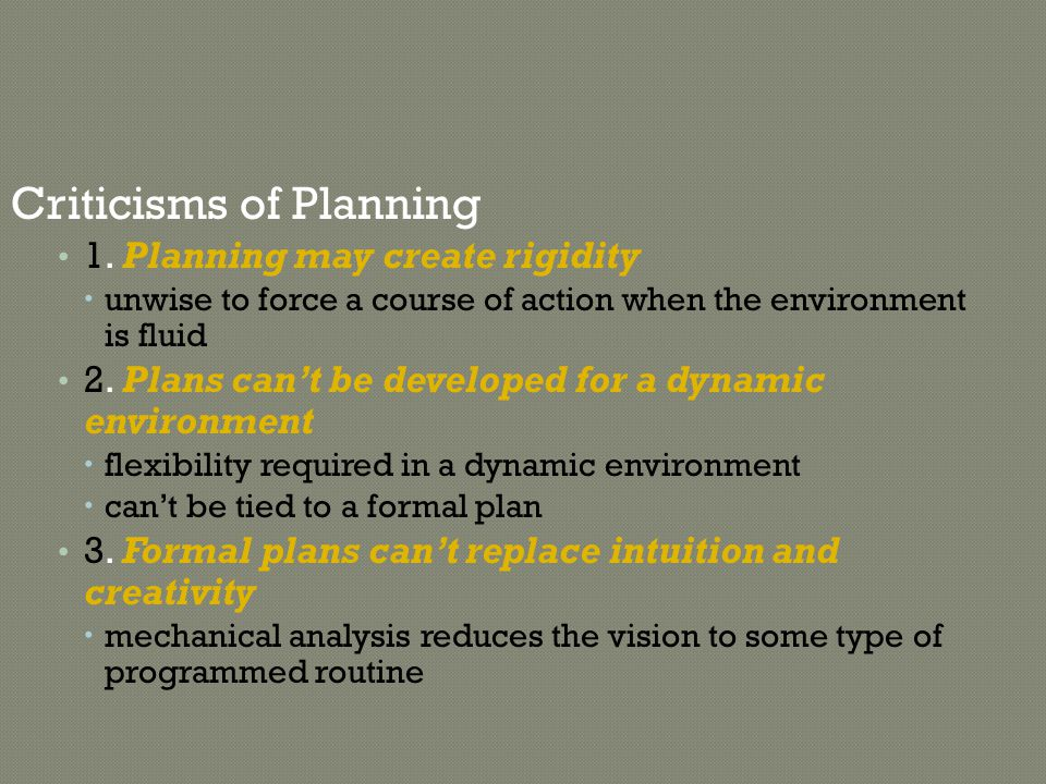 Criticisms of Planning 1. Planning may create rigidity  unwise to force a course of action when the environment is fluid 2. Plans can't be developed