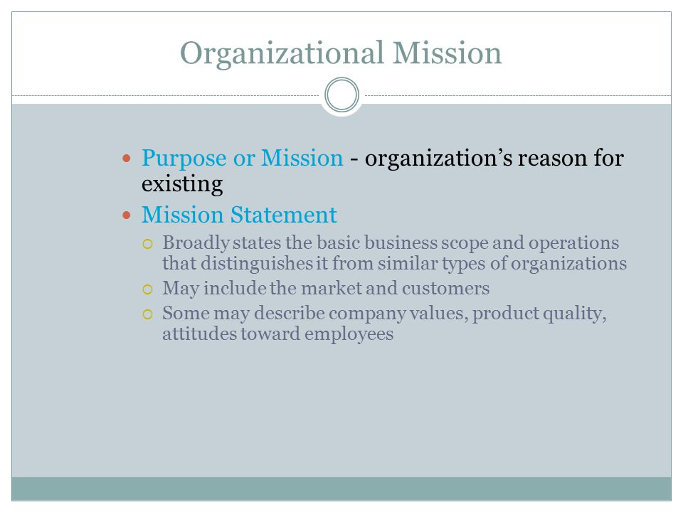 Organizational Mission Purpose or Mission - organization's reason for existing Mission Statement  Broadly states the basic business scope and operati