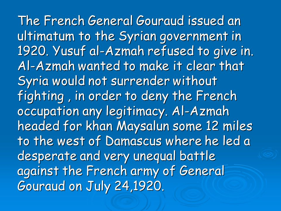 The French General Gouraud issued an ultimatum to the Syrian government in 1920.