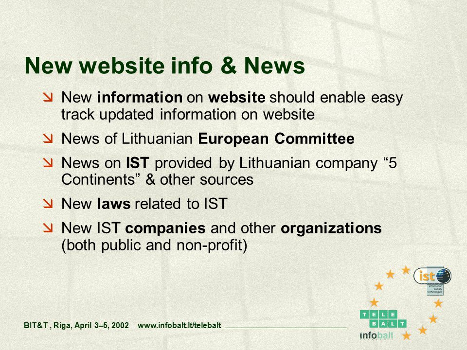  New information on website should enable easy track updated information on website  News of Lithuanian European Committee  News on IST provided by Lithuanian company 5 Continents & other sources  New laws related to IST  New IST companies and other organizations (both public and non-profit) New website info & News BIT&T, Riga, April 3–5, 2002 www.infobalt.lt/telebalt