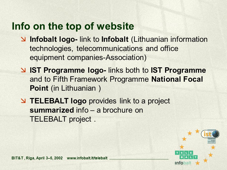  Infobalt logo- link to Infobalt (Lithuanian information technologies, telecommunications and office equipment companies-Association)  IST Programme logo- links both to IST Programme and to Fifth Framework Programme National Focal Point (in Lithuanian )  TELEBALT logo provides link to a project summarized info – a brochure on TELEBALT project.