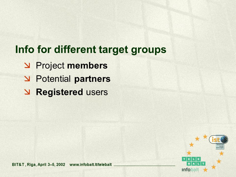  Project members  Potential partners  Registered users Info for different target groups BIT&T, Riga, April 3–5, 2002 www.infobalt.lt/telebalt