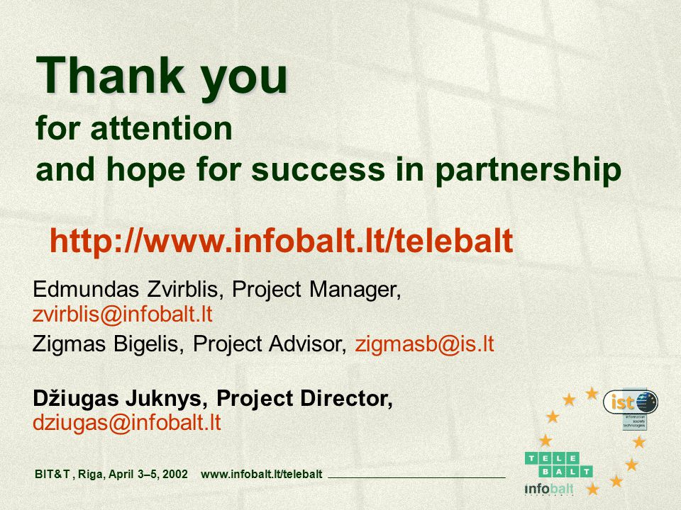 Thank you Thank you for attention and hope for success in partnership BIT&T, Riga, April 3–5, 2002 www.infobalt.lt/telebalt http://www.infobalt.lt/tel