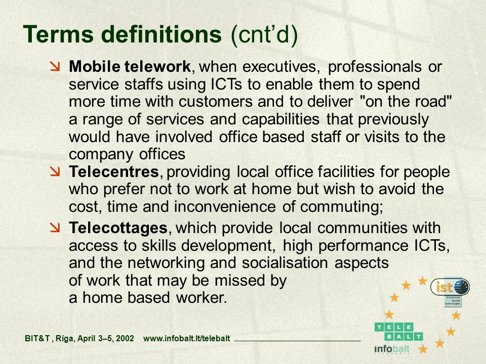  Mobile telework, when executives, professionals or service staffs using ICTs to enable them to spend more time with customers and to deliver on the road a range of services and capabilities that previously would have involved office based staff or visits to the company offices  Telecentres, providing local office facilities for people who prefer not to work at home but wish to avoid the cost, time and inconvenience of commuting;  Telecottages, which provide local communities with access to skills development, high performance ICTs, and the networking and socialisation aspects of work that may be missed by a home based worker.