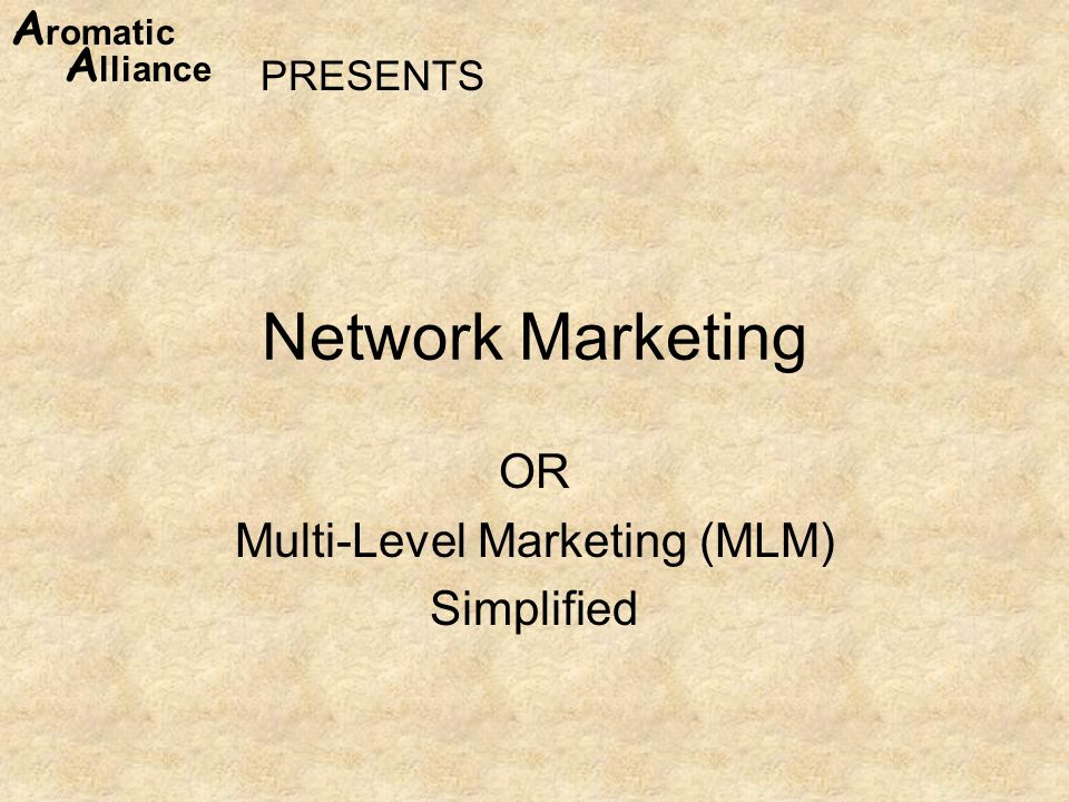 A romatic A lliance Network Marketing OR Multi-Level Marketing (MLM) Simplified PRESENTS