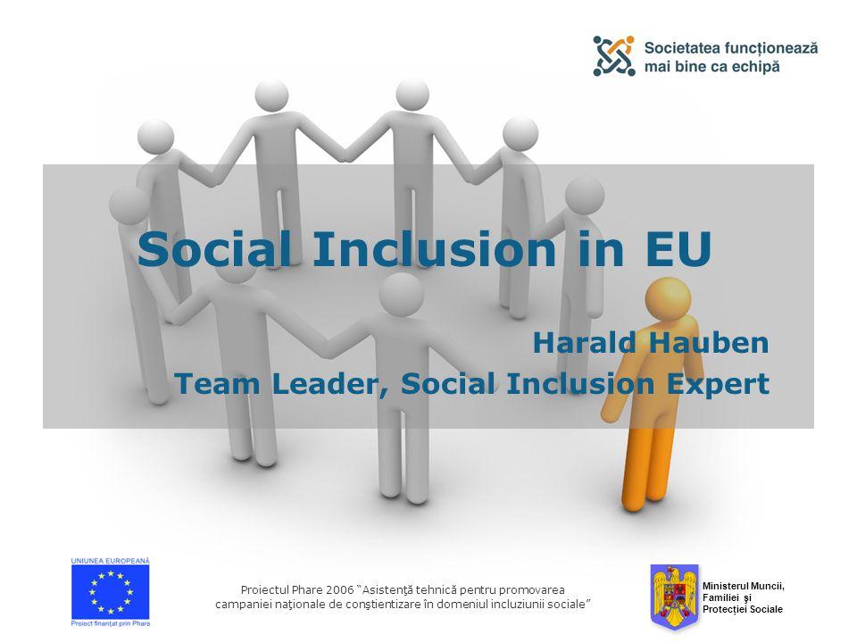 Ministerul Muncii, Familiei şi Protecţiei Sociale Proiectul Phare 2006 Asistenţă tehnică pentru promovarea campaniei naţionale de conştientizare în domeniul incluziunii sociale Social Inclusion in EU Harald Hauben Team Leader, Social Inclusion Expert