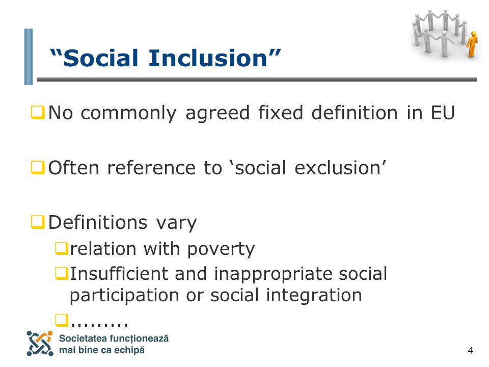 4 Social Inclusion  No commonly agreed fixed definition in EU  Often reference to 'social exclusion'  Definitions vary  relation with poverty  Insufficient and inappropriate social participation or social integration .........