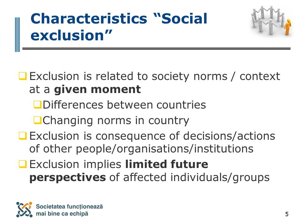 5 Characteristics Social exclusion  Exclusion is related to society norms / context at a given moment  Differences between countries  Changing norms in country  Exclusion is consequence of decisions/actions of other people/organisations/institutions  Exclusion implies limited future perspectives of affected individuals/groups