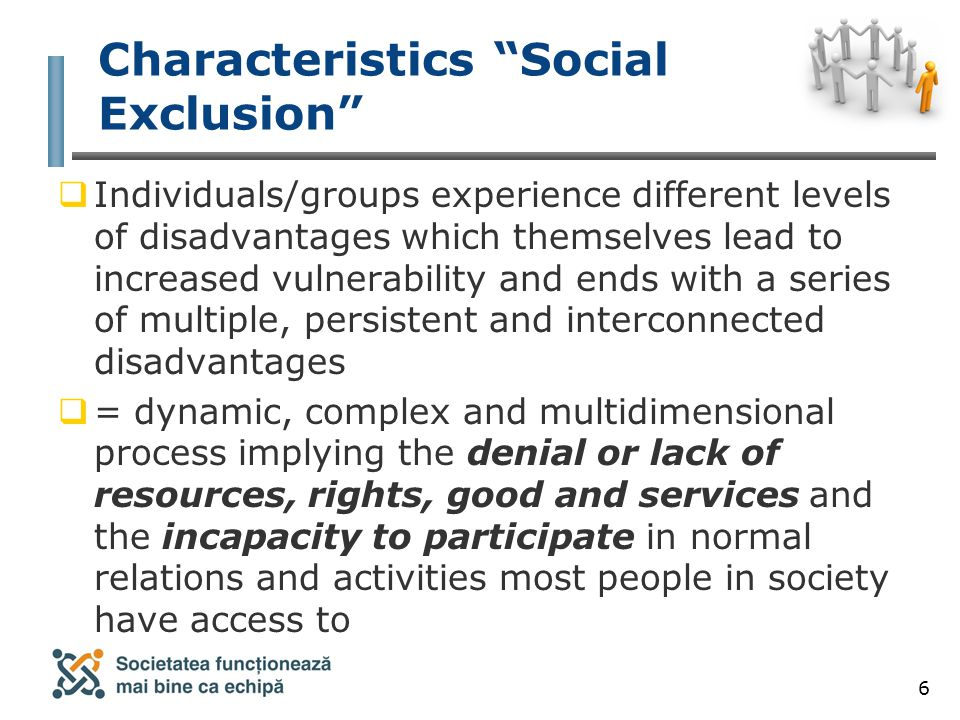 6 Characteristics Social Exclusion  Individuals/groups experience different levels of disadvantages which themselves lead to increased vulnerability and ends with a series of multiple, persistent and interconnected disadvantages  = dynamic, complex and multidimensional process implying the denial or lack of resources, rights, good and services and the incapacity to participate in normal relations and activities most people in society have access to