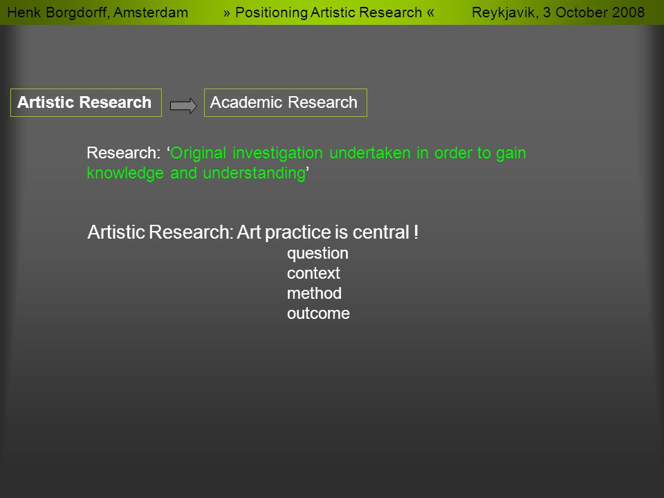 Henk Borgdorff, Amsterdam » Positioning Artistic Research « Reykjavik, 3 October 2008 Artistic ResearchAcademic Research Research: 'Original investigation undertaken in order to gain knowledge and understanding' Artistic Research: Art practice is central .