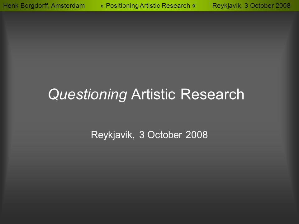 Henk Borgdorff, Amsterdam » Positioning Artistic Research « Reykjavik, 3 October 2008 Questioning Artistic Research Reykjavik, 3 October 2008