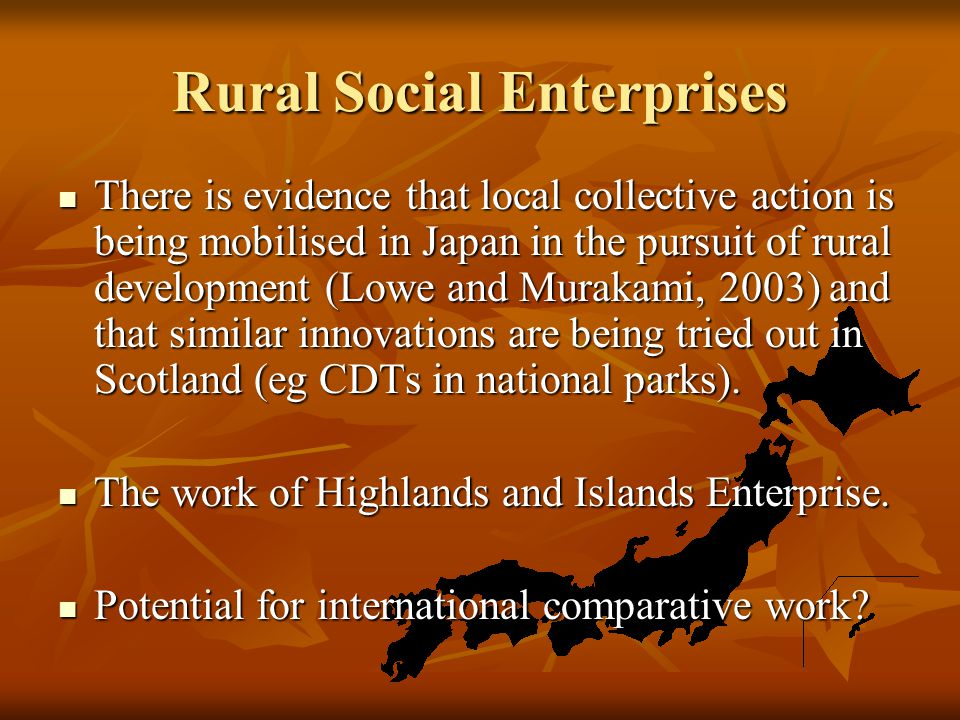 Rural Social Enterprises There is evidence that local collective action is being mobilised in Japan in the pursuit of rural development (Lowe and Mura