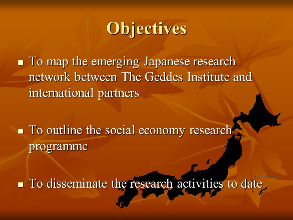 Objectives To map the emerging Japanese research network between The Geddes Institute and international partners To map the emerging Japanese research network between The Geddes Institute and international partners To outline the social economy research programme To outline the social economy research programme To disseminate the research activities to date To disseminate the research activities to date