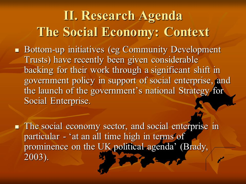 II. Research Agenda The Social Economy: Context Bottom-up initiatives (eg Community Development Trusts) have recently been given considerable backing