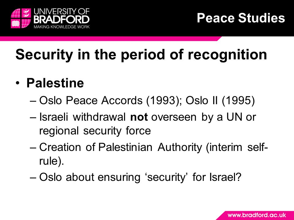 Peace Studies Security in the period of recognition Palestine –Oslo Peace Accords (1993); Oslo II (1995) –Israeli withdrawal not overseen by a UN or regional security force –Creation of Palestinian Authority (interim self- rule).