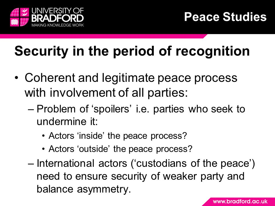 Peace Studies Security in the period of recognition Coherent and legitimate peace process with involvement of all parties: –Problem of 'spoilers' i.e.