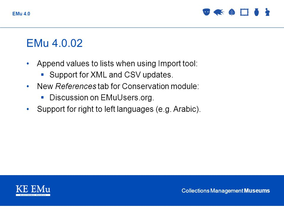 Collections Management Museums EMu 4.0 EMu 4.0.02 Append values to lists when using Import tool:  Support for XML and CSV updates.
