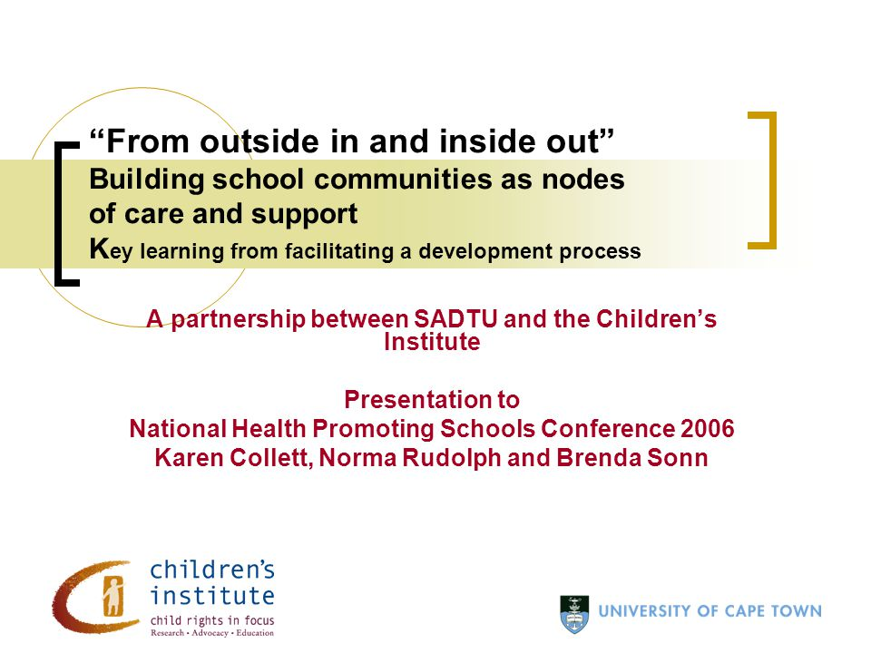 From outside in and inside out Building school communities as nodes of care and support K ey learning from facilitating a development process A partnership between SADTU and the Children's Institute Presentation to National Health Promoting Schools Conference 2006 Karen Collett, Norma Rudolph and Brenda Sonn