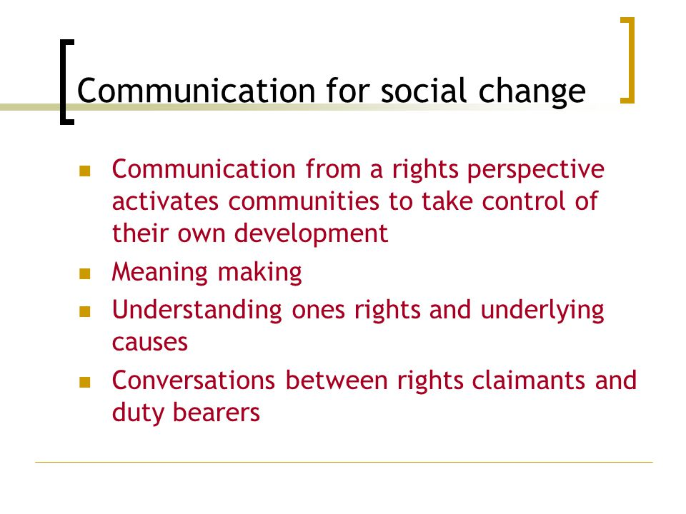 Communication for social change Communication from a rights perspective activates communities to take control of their own development Meaning making Understanding ones rights and underlying causes Conversations between rights claimants and duty bearers