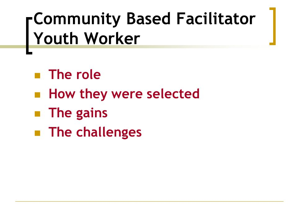 Community Based Facilitator Youth Worker The role How they were selected The gains The challenges