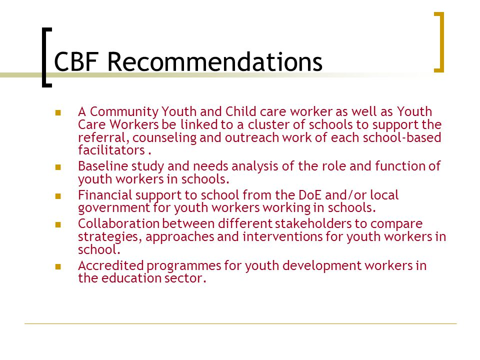 CBF Recommendations A Community Youth and Child care worker as well as Youth Care Workers be linked to a cluster of schools to support the referral, counseling and outreach work of each school-based facilitators.