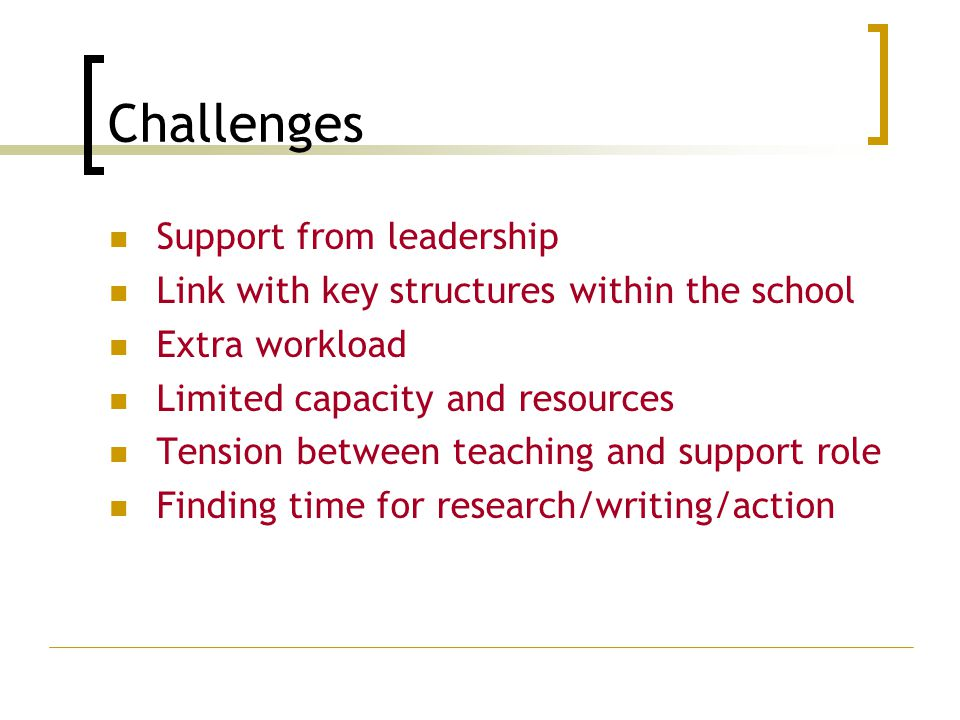 Challenges Support from leadership Link with key structures within the school Extra workload Limited capacity and resources Tension between teaching and support role Finding time for research/writing/action