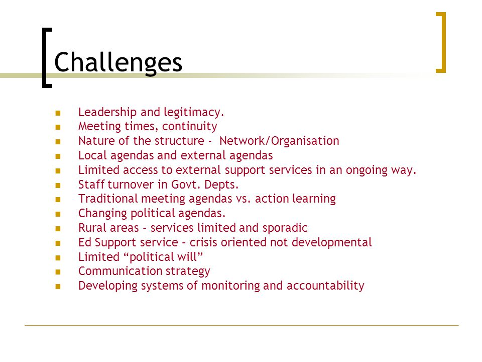 Challenges Leadership and legitimacy. Meeting times, continuity Nature of the structure - Network/Organisation Local agendas and external agendas Limi