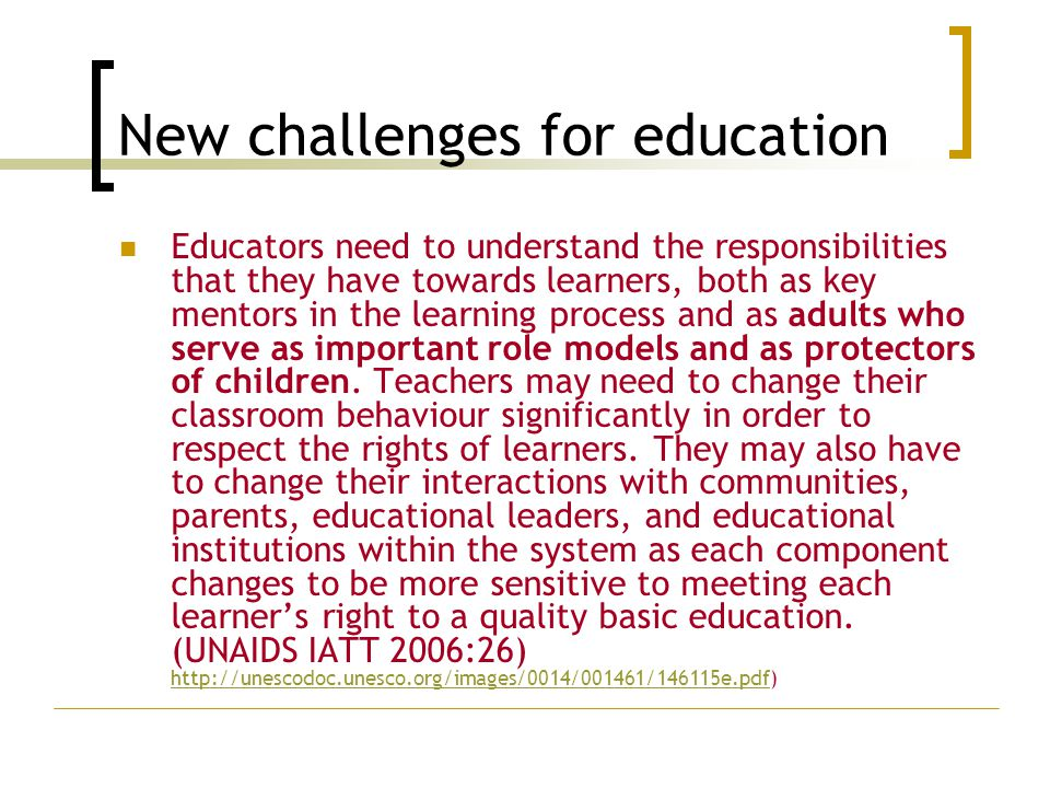 New challenges for education Educators need to understand the responsibilities that they have towards learners, both as key mentors in the learning process and as adults who serve as important role models and as protectors of children.