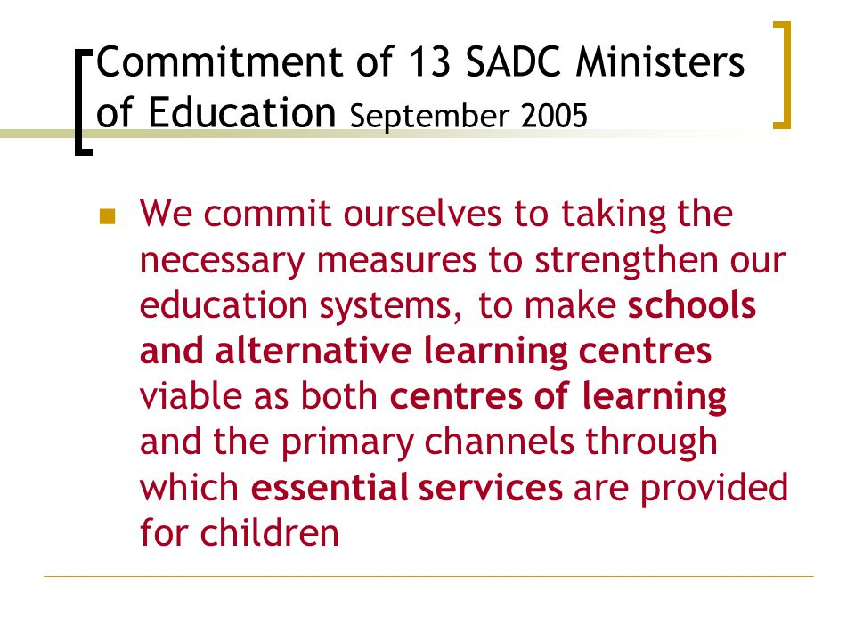 Commitment of 13 SADC Ministers of Education September 2005 We commit ourselves to taking the necessary measures to strengthen our education systems, to make schools and alternative learning centres viable as both centres of learning and the primary channels through which essential services are provided for children