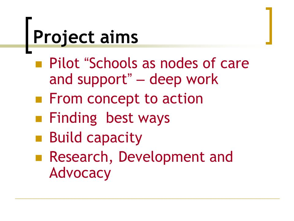 "Project aims Pilot "" Schools as nodes of care and support "" – deep work From concept to action Finding best ways Build capacity Research, Development"
