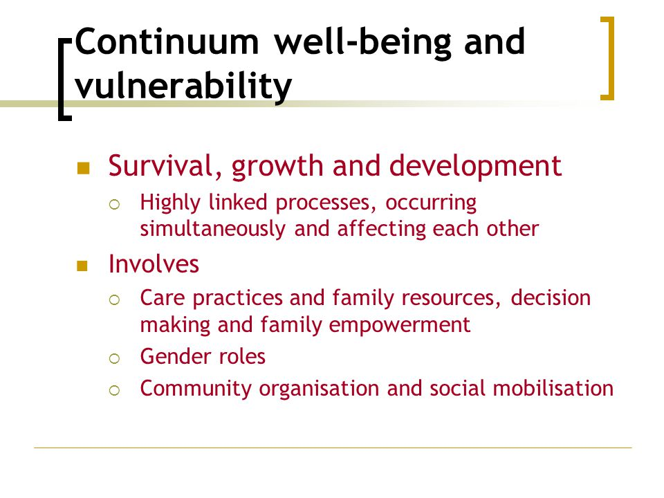 Continuum well-being and vulnerability Survival, growth and development  Highly linked processes, occurring simultaneously and affecting each other I